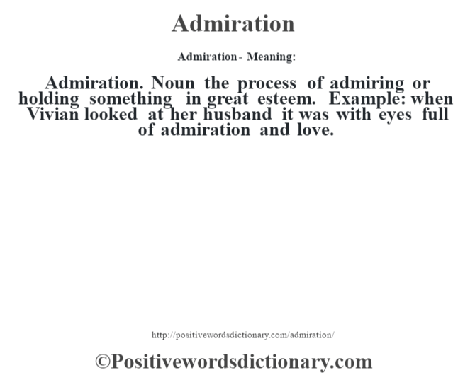 Admiration- Meaning:Admiration. Noun the process of admiring or holding something in great esteem. Example: when Vivian looked at her husband it was with eyes full of admiration and love.