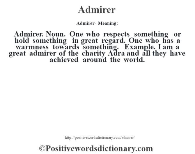 Admirer- Meaning:Admirer. Noun. One who respects something or hold something in great regard. One who has a warmness towards something. Example. I am a great admirer of the charity Adra and all they have achieved around the world.