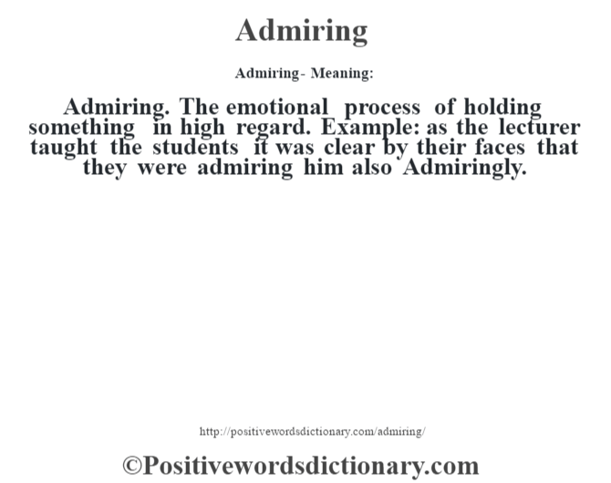 Admiring- Meaning:Admiring. The emotional process of holding something in high regard. Example: as the lecturer taught the students it was clear by their faces that they were admiring him also Admiringly.