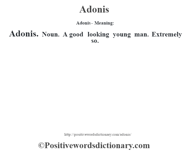 Adonis- Meaning:Adonis. Noun. A good looking young man. Extremely so.