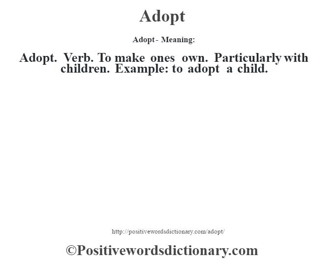 Adopt- Meaning:Adopt. Verb. To make one's own. Particularly with children. Example: to adopt a child.