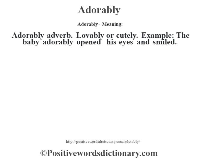 Adorably- Meaning:Adorably adverb. Lovably or cutely. Example: The baby adorably opened his eyes and smiled.