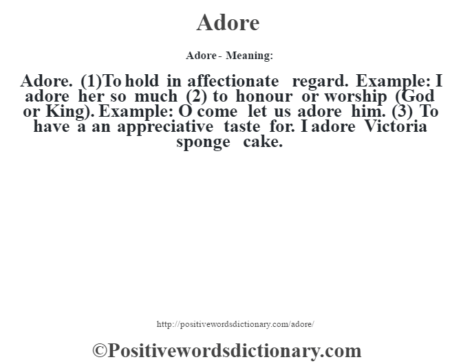Adore- Meaning:Adore. (1)To hold in affectionate regard. Example: I adore her so much (2) to honour or worship (God or King). Example: O come let us adore him. (3) To have a an appreciative taste for. I adore Victoria sponge cake.