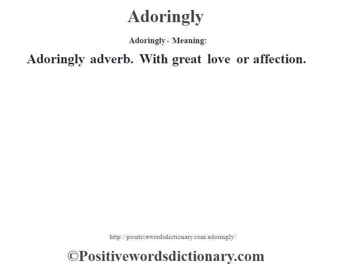 Adoringly- Meaning:Adoringly adverb. With great love or affection.