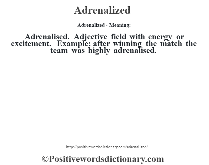 Adrenalized- Meaning:Adrenalised. Adjective field with energy or excitement. Example: after winning the match the team was highly adrenalised.