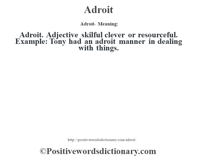 Adroit- Meaning:Adroit. Adjective skilful clever or resourceful. Example: Tony had an adroit manner in dealing with things.