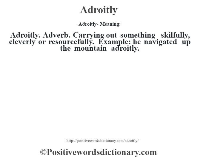 Adroitly- Meaning:Adroitly. Adverb. Carrying out something skilfully, cleverly or resourcefully. Example: he navigated up the mountain adroitly.