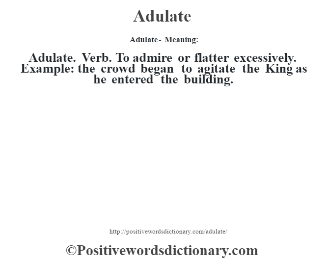Adulate- Meaning:Adulate. Verb. To admire or flatter excessively. Example: the crowd began to agitate the King as he entered the building.