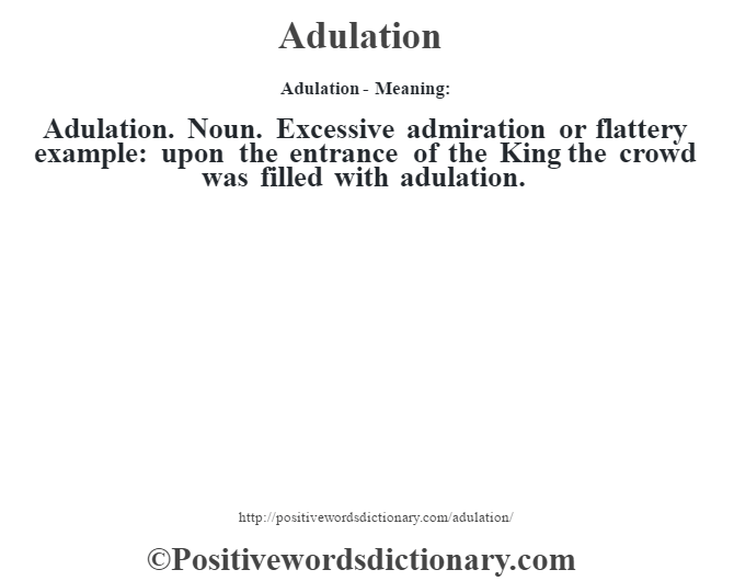 Adulation- Meaning:Adulation. Noun. Excessive admiration or flattery example: upon the entrance of the King the crowd was filled with adulation.