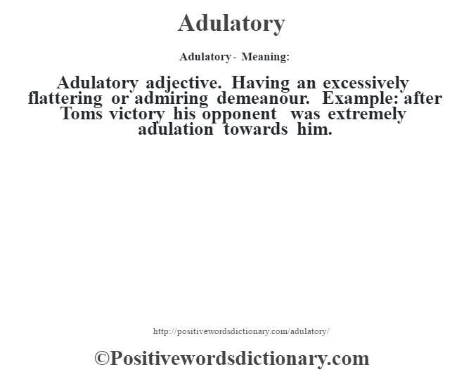 Adulatory- Meaning:Adulatory adjective. Having an excessively flattering or admiring demeanour. Example: after Tom's victory his opponent was extremely adulation towards him.