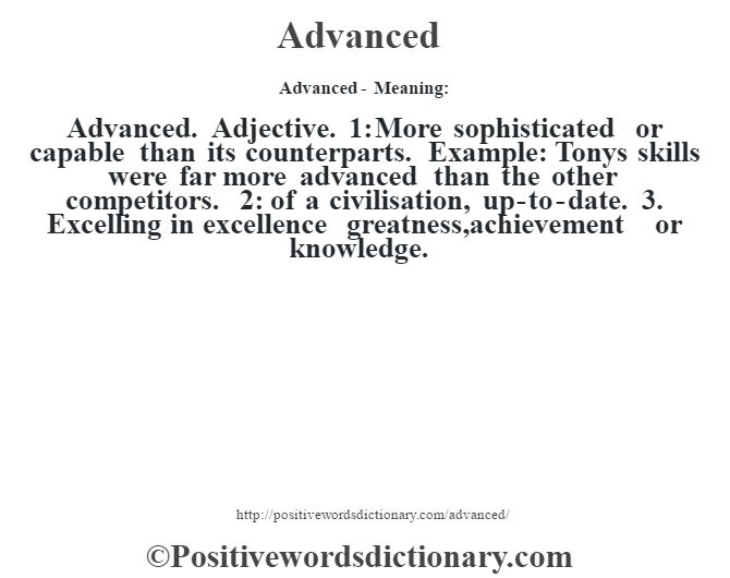 Advanced- Meaning:Advanced. Adjective. 1: More sophisticated or capable than its counterparts. Example: Tony's skills were far more advanced than the other competitors. 2: of a civilisation, up-to-date. 3. Excelling in excellence greatness,achievement or knowledge.