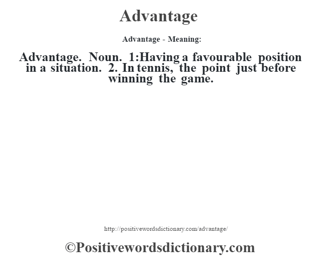 Advantage- Meaning:Advantage. Noun. 1:Having a favourable position in a situation. 2. In tennis, the point just before winning the game.
