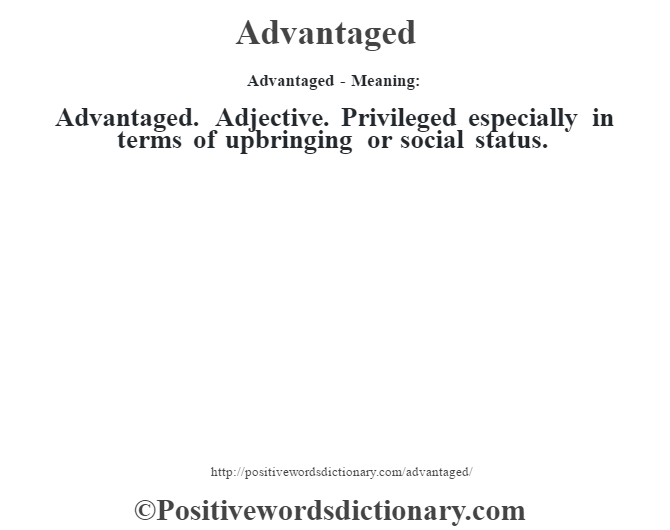 Advantaged- Meaning:Advantaged. Adjective. Privileged especially in terms of upbringing or social status.