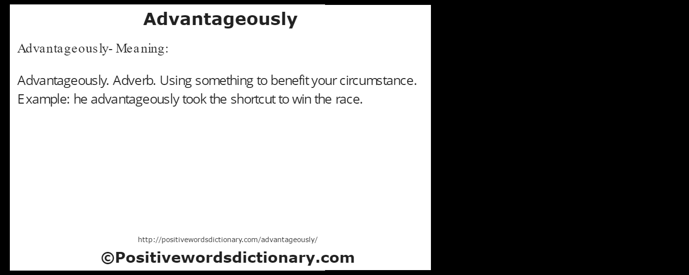 Advantageously- Meaning:Advantageously. Adverb. Using something to benefit your circumstance. Example: he advantageously took the shortcut to win the race.