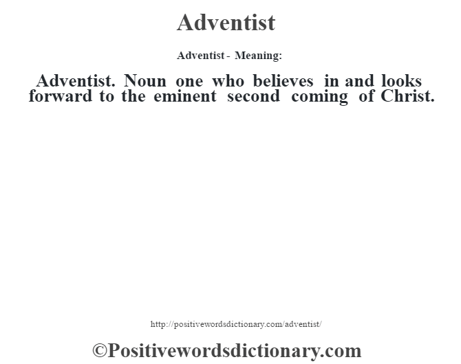Adventist- Meaning:Adventist. Noun one who believes in and looks forward to the eminent second coming of Christ.