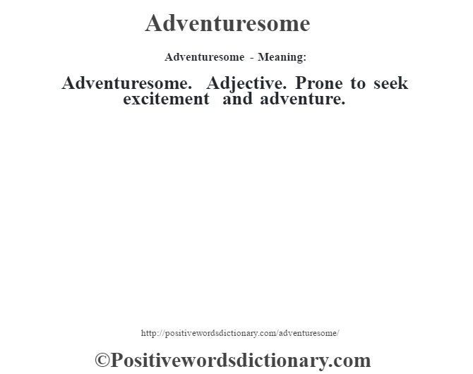 Adventuresome- Meaning:Adventuresome. Adjective. Prone to seek excitement and adventure.