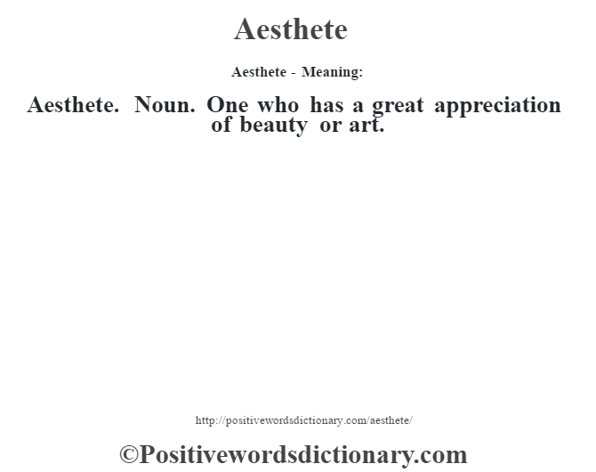 Aesthete- Meaning:Aesthete. Noun. One who has a great appreciation of beauty or art.