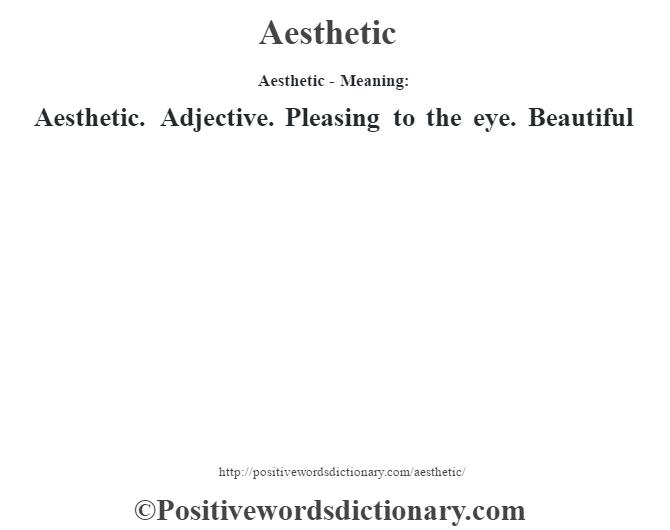 Aesthetic- Meaning: Aesthetic. Adjective. Pleasing to the eye. Beautiful