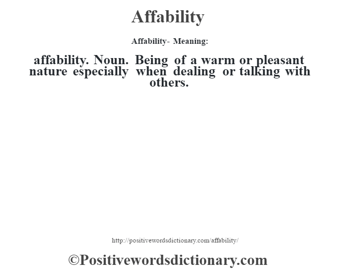 Affability- Meaning:affability. Noun. Being of a warm or pleasant nature especially when dealing or talking with others.
