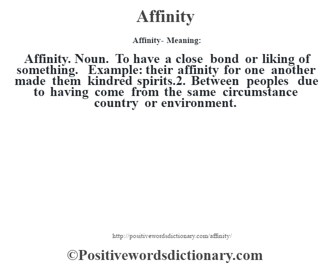 Affinity- Meaning:Affinity. Noun. To have a close bond or liking of something. Example: their affinity for one another made them kindred spirits.2. Between peoples due to having come from the same circumstance country or environment.