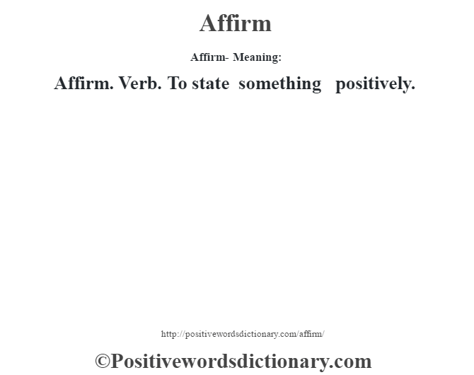 Affirm- Meaning:Affirm. Verb. To state something positively.