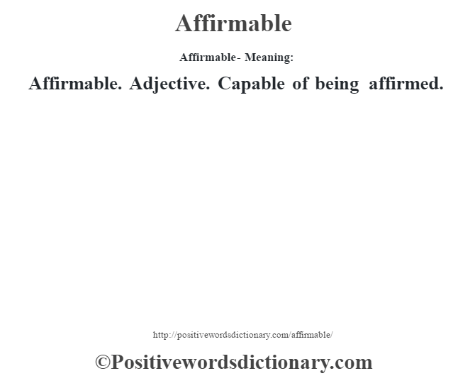 Affirmable- Meaning:Affirmable. Adjective. Capable of being affirmed.