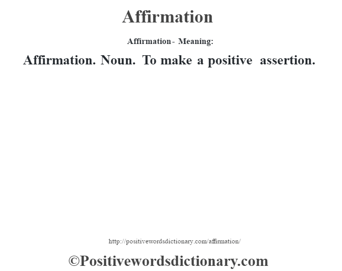 Affirmation- Meaning:Affirmation. Noun. To make a positive assertion.
