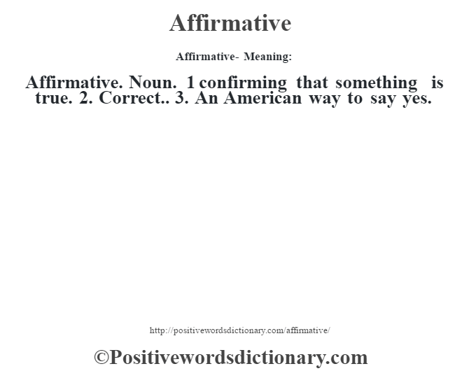 Affirmative- Meaning:Affirmative. Noun. 1 confirming that something is true. 2. Correct.. 3. An American way to say yes.