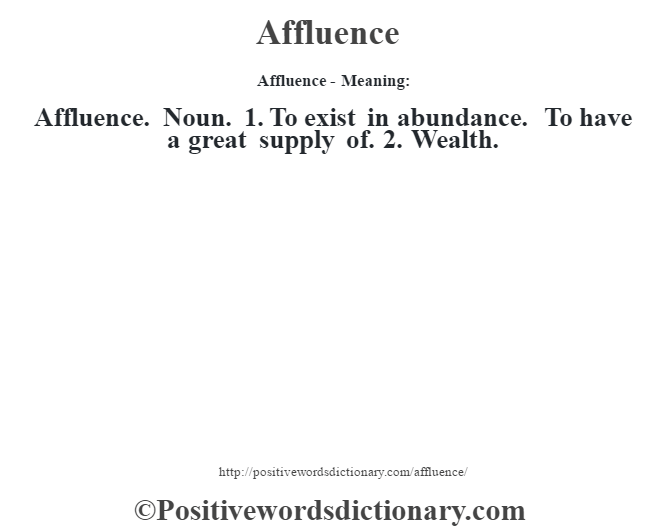 Affluence- Meaning:Affluence. Noun. 1. To exist in abundance. To have a great supply of. 2. Wealth.