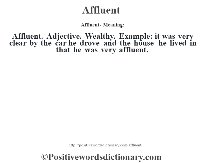 Affluent- Meaning:Affluent. Adjective. Wealthy. Example: it was very clear by the car he drove and the house he lived in that he was very affluent.