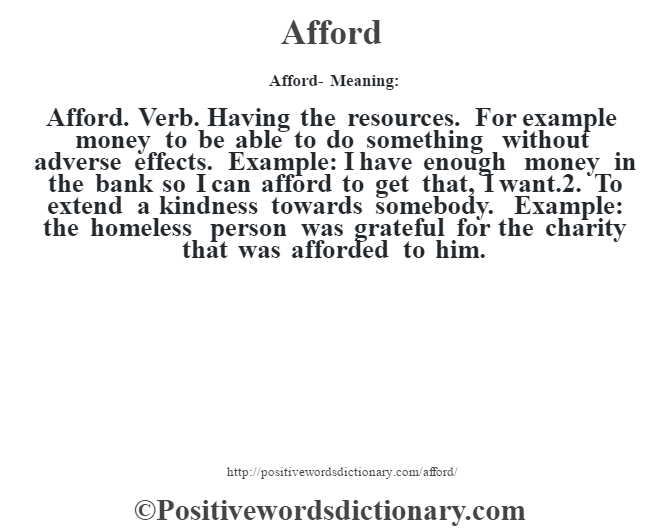 Afford- Meaning:Afford. Verb. Having the resources. For example money to be able to do something without adverse effects. Example: I have enough money in the bank so I can afford to get that, I want.2. To extend a kindness towards somebody. Example: the homeless person was grateful for the charity that was afforded to him.