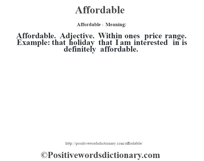 Affordable- Meaning:Affordable. Adjective. Within one's price range. Example: that holiday that I am interested in is definitely affordable.