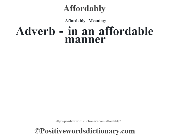 Affordably- Meaning:Adverb - in an affordable manner