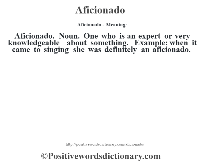 Aficionado- Meaning:Aficionado. Noun. One who is an expert or very knowledgeable about something. Example: when it came to singing she was definitely an aficionado.