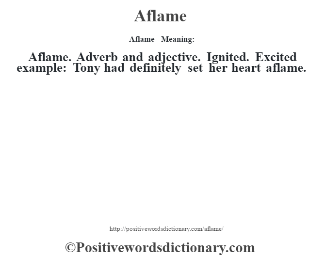 Aflame- Meaning:Aflame. Adverb and adjective. Ignited. Excited example: Tony had definitely set her heart aflame.