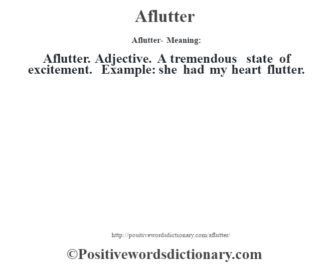 Aflutter- Meaning:Aflutter. Adjective. A tremendous state of excitement. Example: she had my heart flutter.