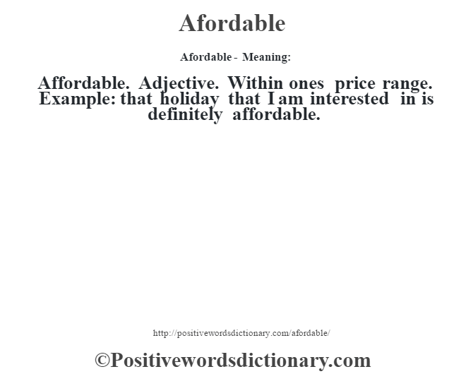 Afordable- Meaning:Affordable. Adjective. Within one's price range. Example: that holiday that I am interested in is definitely affordable.