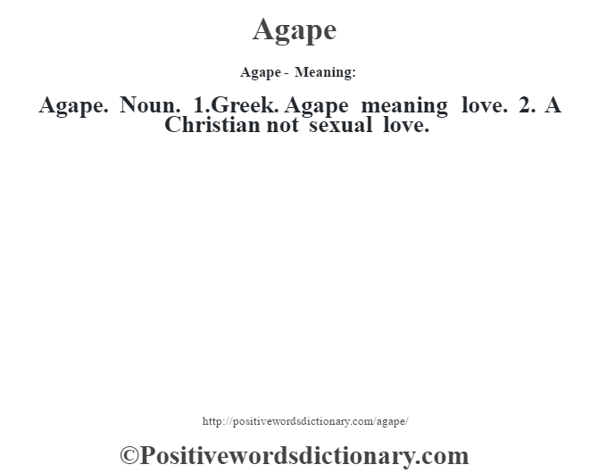 Agape- Meaning:Agape. Noun. 1.Greek. Agape meaning love. 2. A Christian not sexual love.