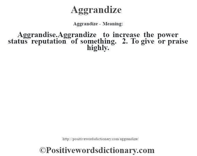 Aggrandize- Meaning:Aggrandise.Aggrandize to increase the power status reputation of something. 2. To give or praise highly.