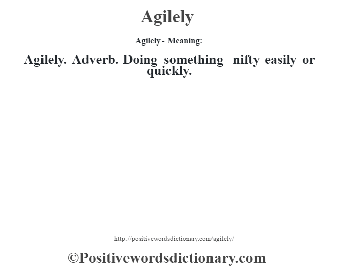 Agilely- Meaning:Agilely. Adverb. Doing something nifty easily or quickly.