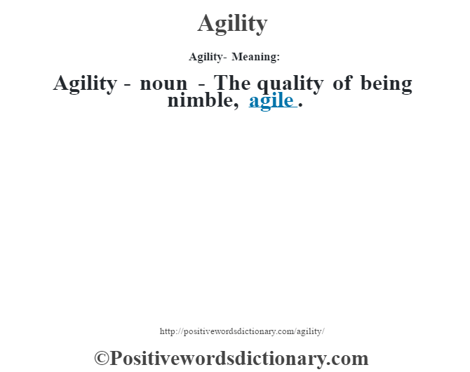 Agility- Meaning:Agility - noun - The quality of being nimble, agile.
