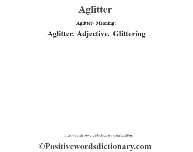 Aglitter- Meaning:Aglitter. Adjective. Glittering