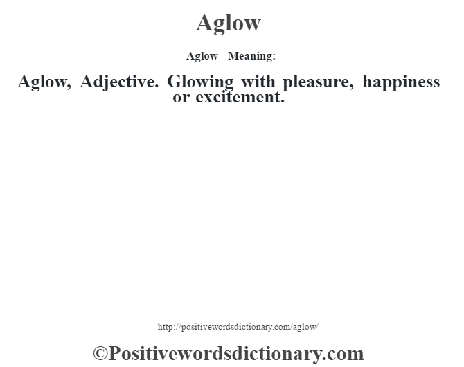 Aglow- Meaning:Aglow, Adjective. Glowing with pleasure, happiness or excitement.