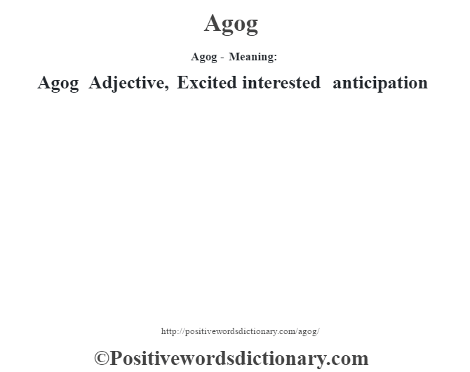 Agog- Meaning:Agog Adjective, Excited interested anticipation