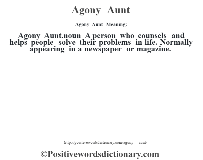 Agony Aunt- Meaning:Agony Aunt.noun  A person who counsels and helps people solve their problems in life. Normally appearing in a newspaper or magazine.