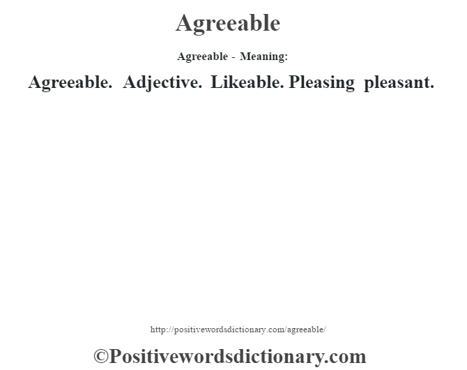 Agreeable- Meaning:Agreeable. Adjective. Likeable. Pleasing pleasant.