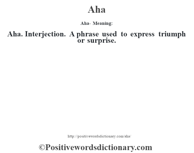 Aha- Meaning:Aha. Interjection. A phrase used to express triumph or surprise.