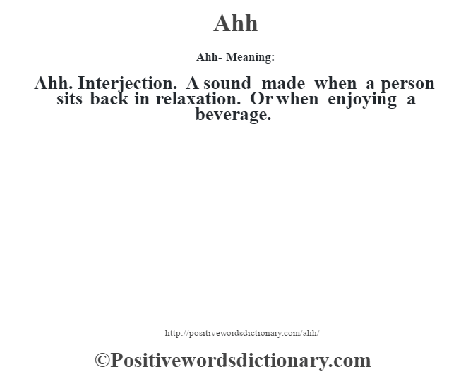 Ahh- Meaning:Ahh. Interjection. A sound made when a person sits back in relaxation. Or when enjoying a beverage.
