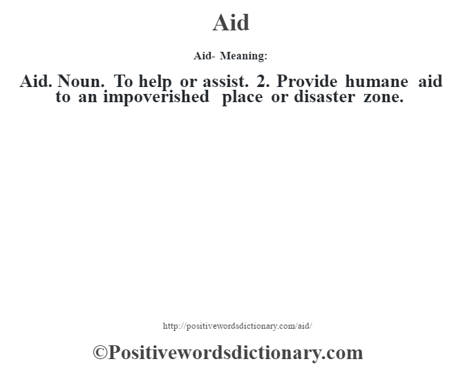 Aid- Meaning:Aid. Noun. To help or assist. 2. Provide humane aid to an impoverished place or disaster zone.