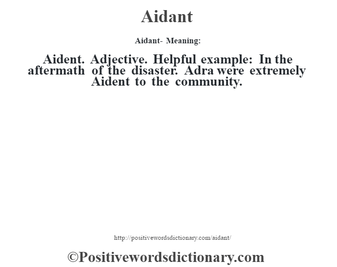 Aidant- Meaning:Aident. Adjective. Helpful example: In the aftermath of the disaster. Adra were extremely Aident to the community.
